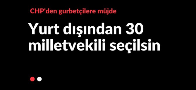 CHP'den yurt dışına 30 milletvekili teklifi