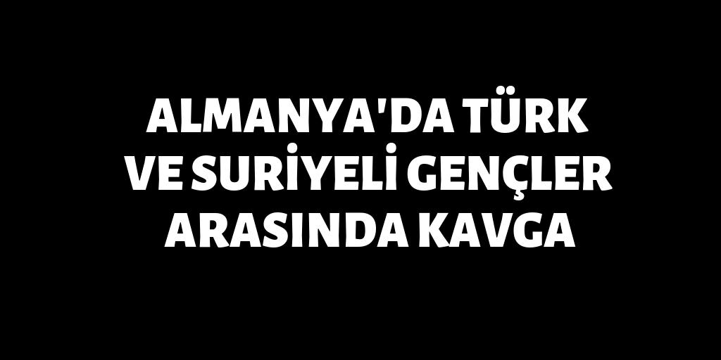Almanya'da Türkler ve Suriyeliler arasında kavga