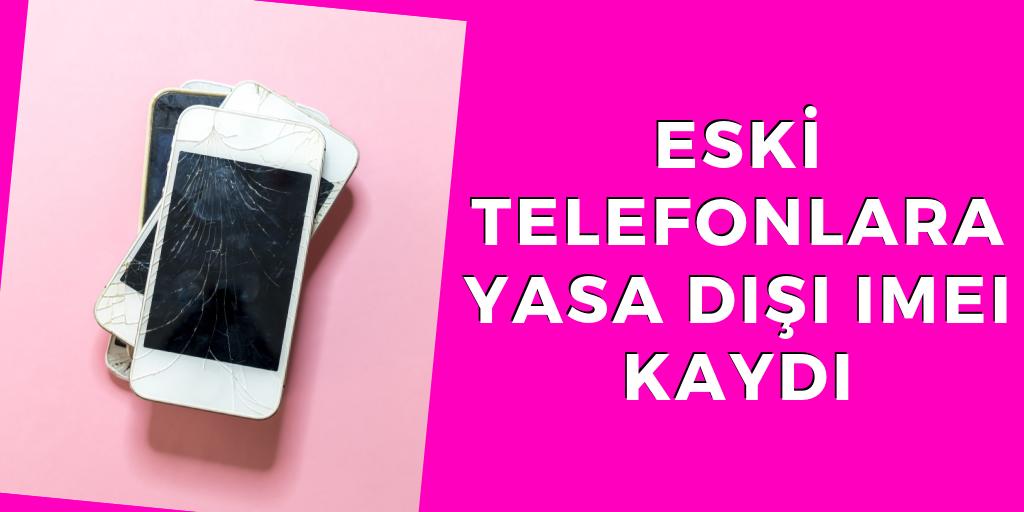 Eski telefonlara yasa dışı IMEI kaydı