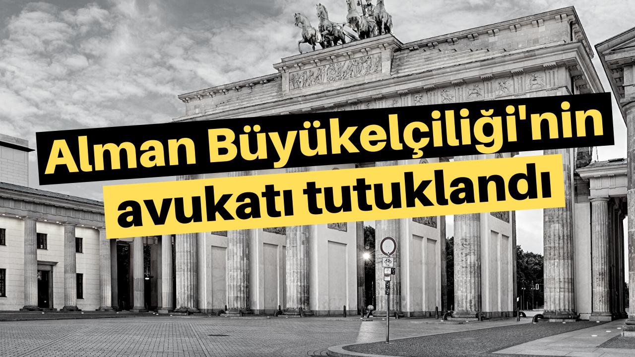 Alman Büyükelçiliği'nin avukatı tutuklandı