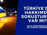 Türkiye'de hakkımda soruşturma var mı?