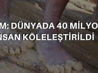 'Dünyada 40 milyon insan köleleştirildi'